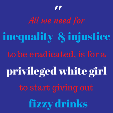 All that we needed for inequality and injustice to be eradicated is for a privileged white girl to start giving out fizzy drinks